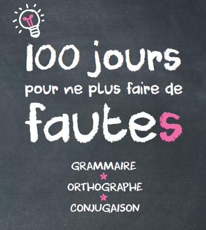 100 jours pour ne plus faire de fautes ! Grammaire, orthographe, conjugaison